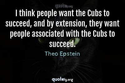 Photo Quote of I think people want the Cubs to succeed, and by extension, they want people associated with the Cubs to succeed.