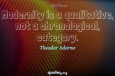 Photo Quote of Modernity is a qualitative, not a chronological, category.
