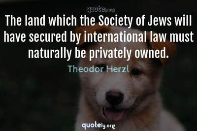 Photo Quote of The land which the Society of Jews will have secured by international law must naturally be privately owned.