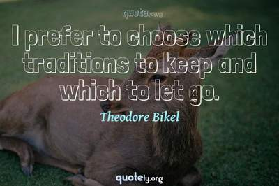 Photo Quote of I prefer to choose which traditions to keep and which to let go.
