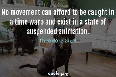 Photo Quote of No movement can afford to be caught in a time warp and exist in a state of suspended animation.
