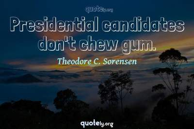 Photo Quote of Presidential candidates don't chew gum.