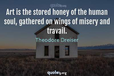 Photo Quote of Art is the stored honey of the human soul, gathered on wings of misery and travail.
