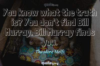 Photo Quote of You know what the truth is? You don't find Bill Murray. Bill Murray finds you.