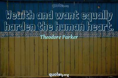 Photo Quote of Wealth and want equally harden the human heart.
