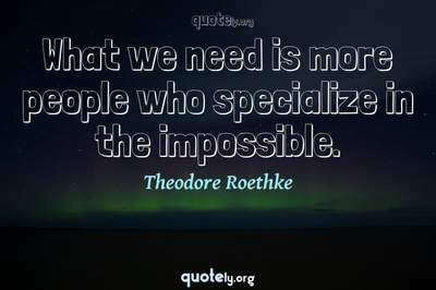 Photo Quote of What we need is more people who specialize in the impossible.