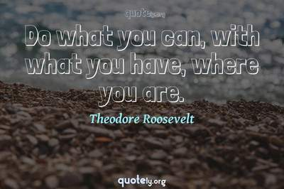 Photo Quote of Do what you can, with what you have, where you are.