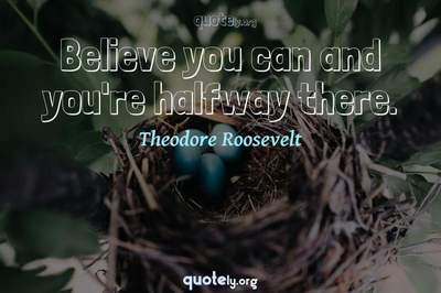 Photo Quote of Believe you can and you're halfway there.