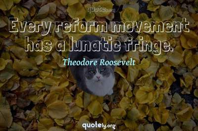 Photo Quote of Every reform movement has a lunatic fringe.