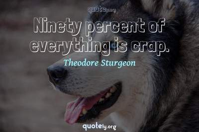 Photo Quote of Ninety percent of everything is crap.