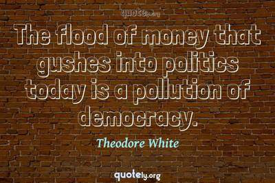 Photo Quote of The flood of money that gushes into politics today is a pollution of democracy.
