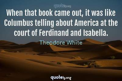 Photo Quote of When that book came out, it was like Columbus telling about America at the court of Ferdinand and Isabella.