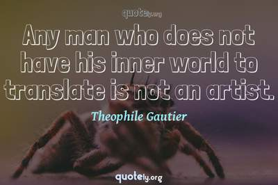 Photo Quote of Any man who does not have his inner world to translate is not an artist.