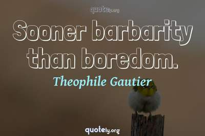 Photo Quote of Sooner barbarity than boredom.