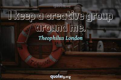Photo Quote of I keep a creative group around me.