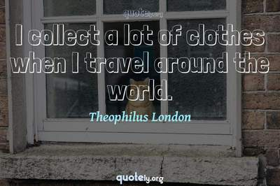 Photo Quote of I collect a lot of clothes when I travel around the world.