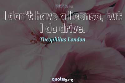 Photo Quote of I don't have a license, but I do drive.