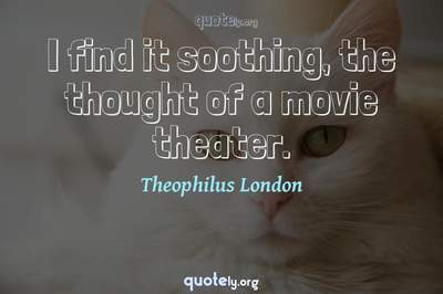 Photo Quote of I find it soothing, the thought of a movie theater.