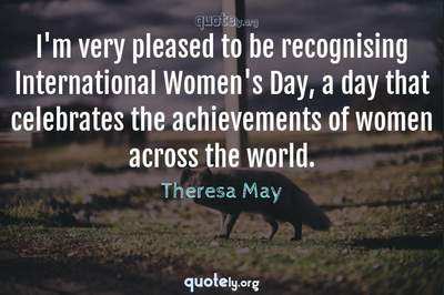 Photo Quote of I'm very pleased to be recognising International Women's Day, a day that celebrates the achievements of women across the world.