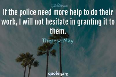Photo Quote of If the police need more help to do their work, I will not hesitate in granting it to them.
