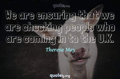 Photo Quote of We are ensuring that we are checking people who are coming in to the U.K.
