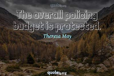 Photo Quote of The overall policing budget is protected.