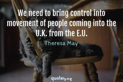 Photo Quote of We need to bring control into movement of people coming into the U.K. from the E.U.