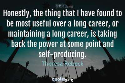 Photo Quote of Honestly, the thing that I have found to be most useful over a long career, or maintaining a long career, is taking back the power at some point and self-producing.