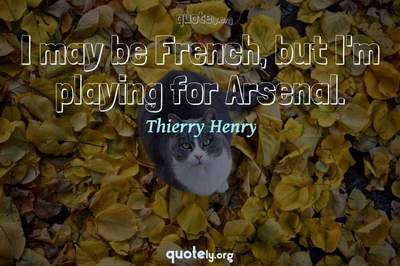 Photo Quote of I may be French, but I'm playing for Arsenal.
