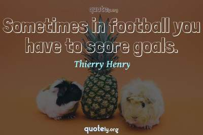 Photo Quote of Sometimes in football you have to score goals.