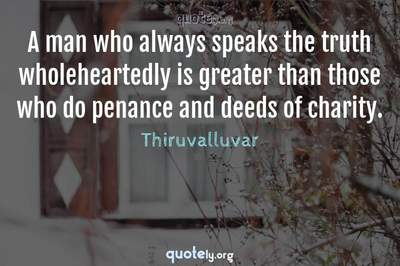 Photo Quote of A man who always speaks the truth wholeheartedly is greater than those who do penance and deeds of charity.