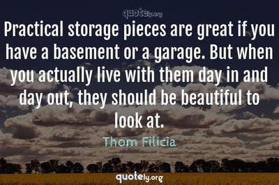 Photo Quote of Practical storage pieces are great if you have a basement or a garage. But when you actually live with them day in and day out, they should be beautiful to look at.