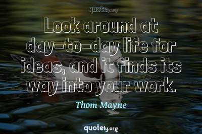 Photo Quote of Look around at day-to-day life for ideas, and it finds its way into your work.
