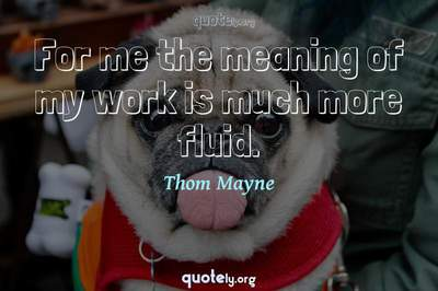 Photo Quote of For me the meaning of my work is much more fluid.