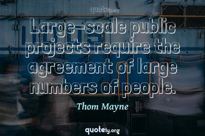 Photo Quote of Large-scale public projects require the agreement of large numbers of people.
