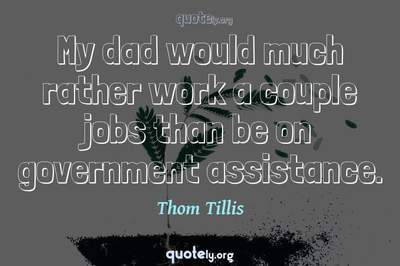Photo Quote of My dad would much rather work a couple jobs than be on government assistance.