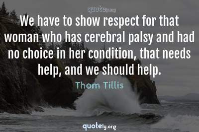 Photo Quote of We have to show respect for that woman who has cerebral palsy and had no choice in her condition, that needs help, and we should help.