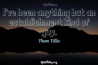 Photo Quote of I've been anything but an establishment kind of guy.