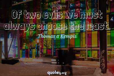 Photo Quote of Of two evils we must always choose the least.
