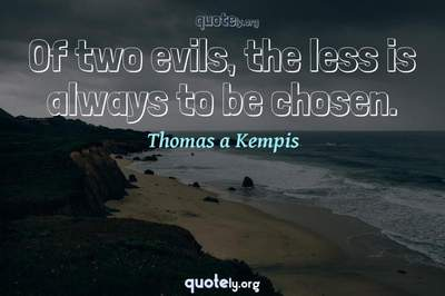 Photo Quote of Of two evils, the less is always to be chosen.