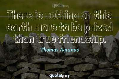 Photo Quote of There is nothing on this earth more to be prized than true friendship.