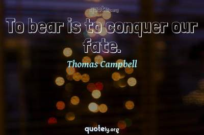 Photo Quote of To bear is to conquer our fate.