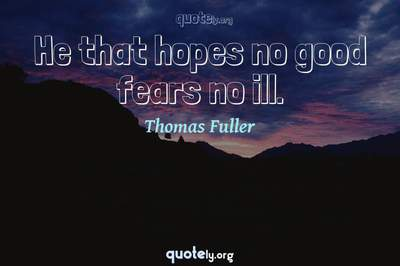 Photo Quote of He that hopes no good fears no ill.