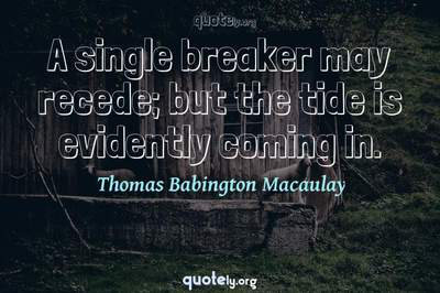 Photo Quote of A single breaker may recede; but the tide is evidently coming in.
