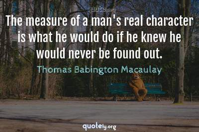 Photo Quote of The measure of a man's real character is what he would do if he knew he would never be found out.