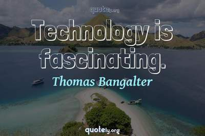 Photo Quote of Technology is fascinating.
