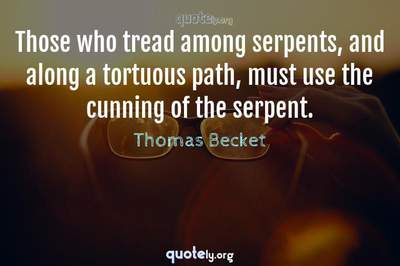 Photo Quote of Those who tread among serpents, and along a tortuous path, must use the cunning of the serpent.