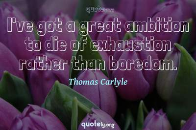 Photo Quote of I've got a great ambition to die of exhaustion rather than boredom.