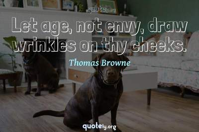 Photo Quote of Let age, not envy, draw wrinkles on thy cheeks.