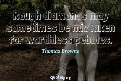 Photo Quote of Rough diamonds may sometimes be mistaken for worthless pebbles.